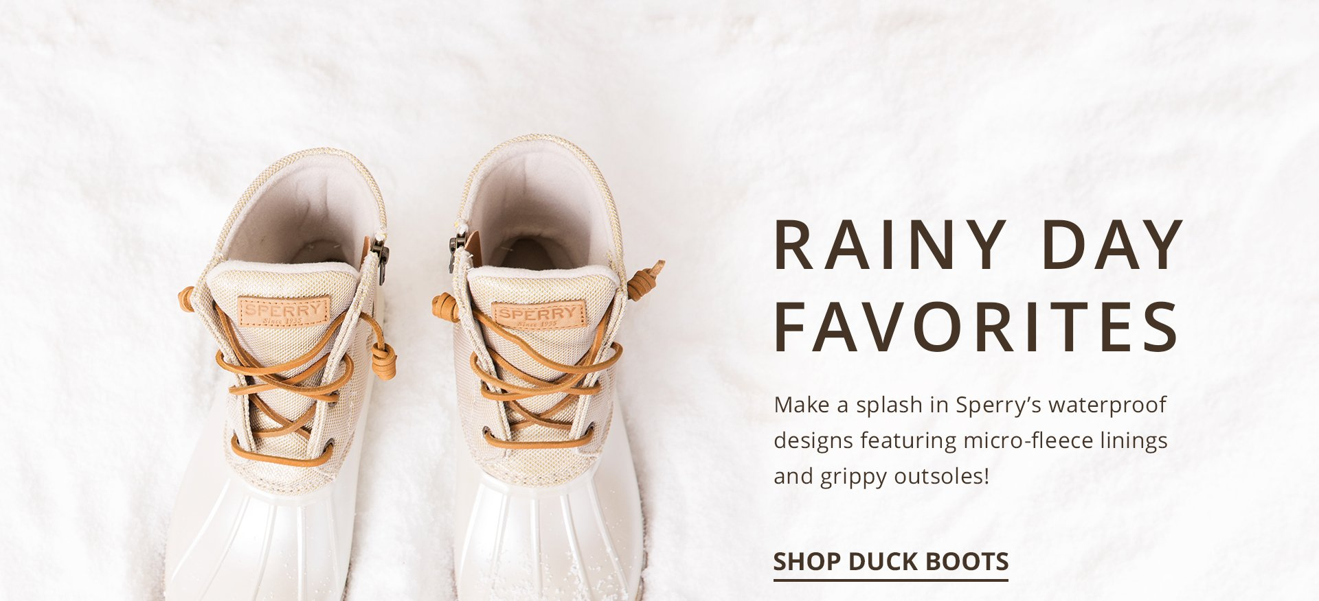 Rainy day favorites. Make a splash in Sperry's waterproof designs featuring micro-fleece linings and grippy outsoles. Shop Duck Boots.