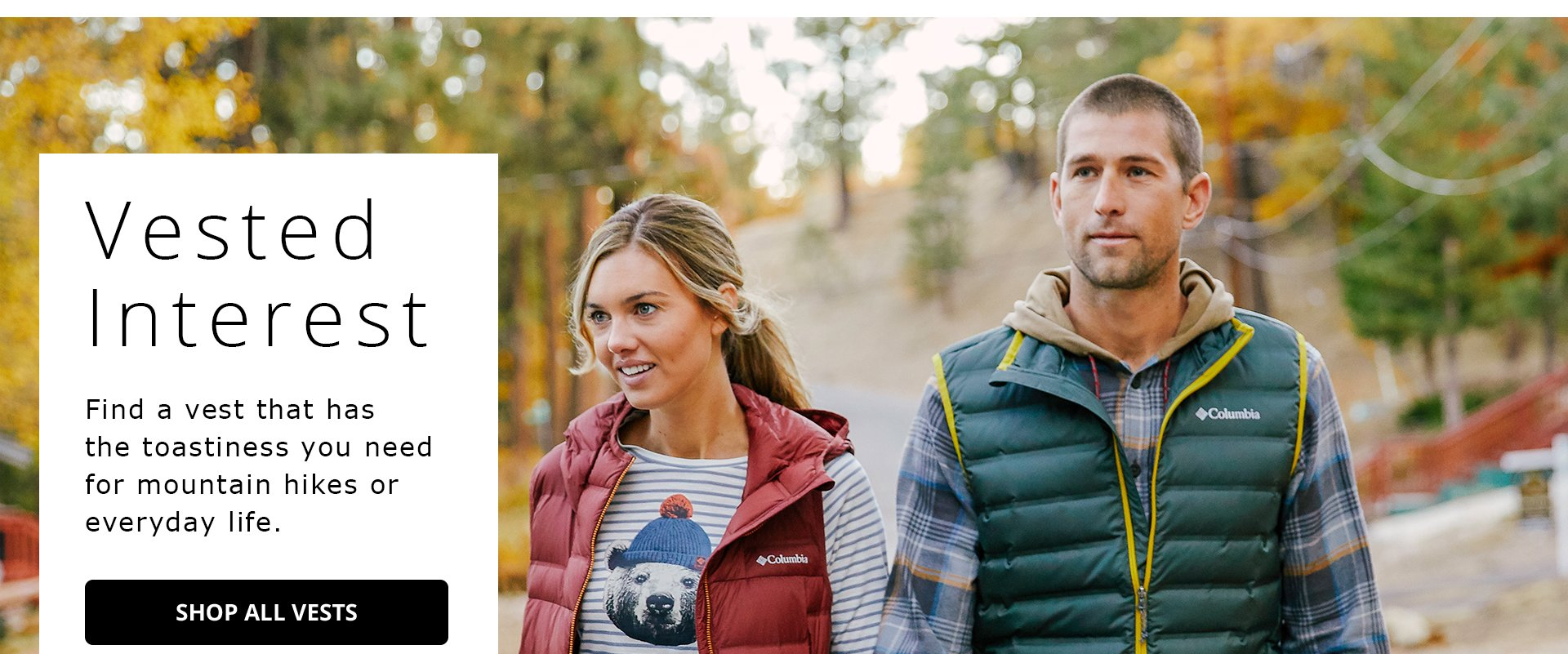 Vested Interest. Find a vest that has the toastiness you need for mountain hikes or everyday life. Shop All Vests.