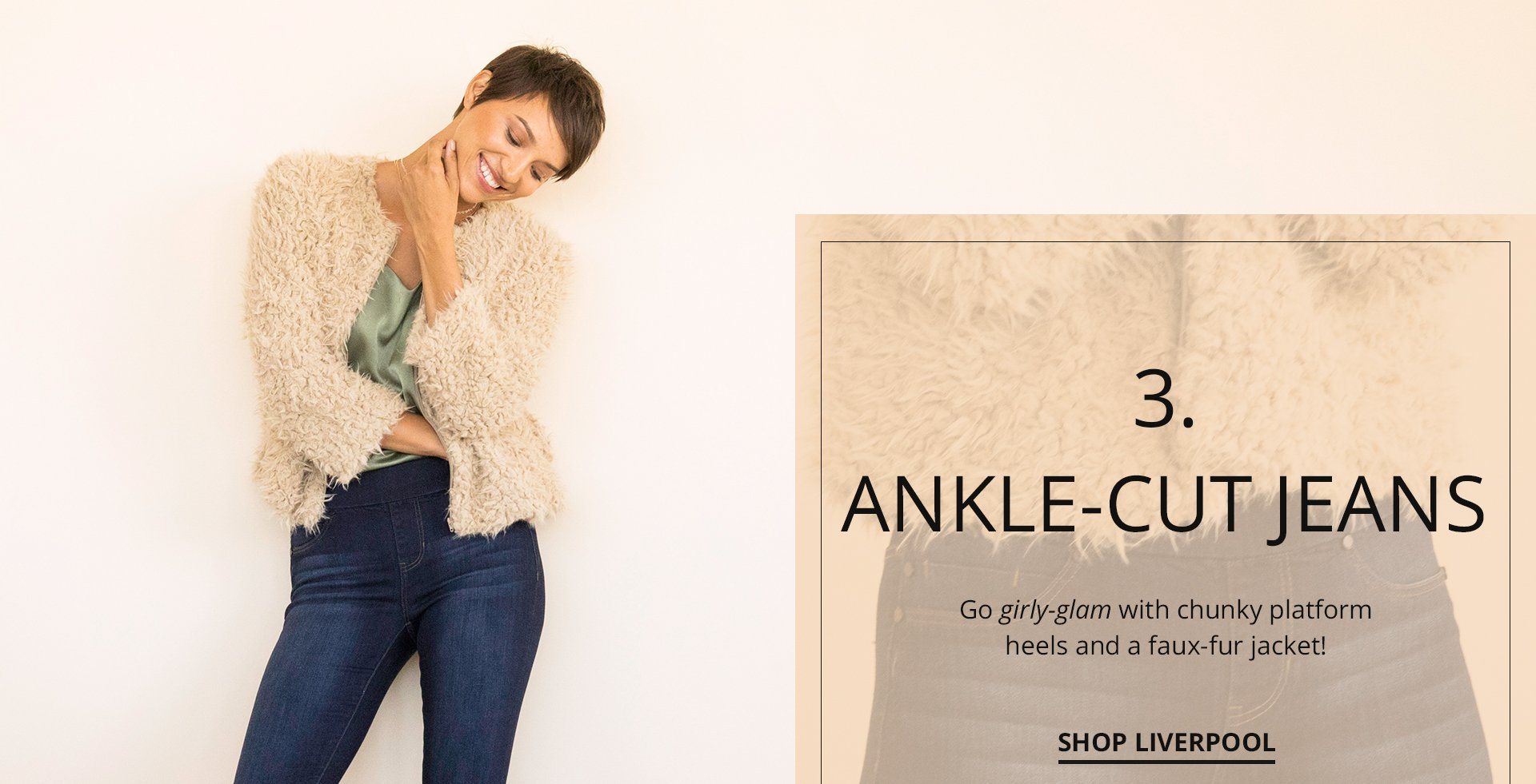 Ankle-cut jeans. Go girly-glam with chunky platform heels and faux-fur jacket.