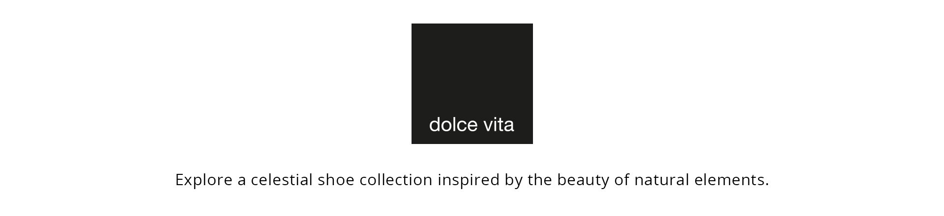 Dolce Vita. Explore a celestial shoe collection inspired by the beauty of natural elements.