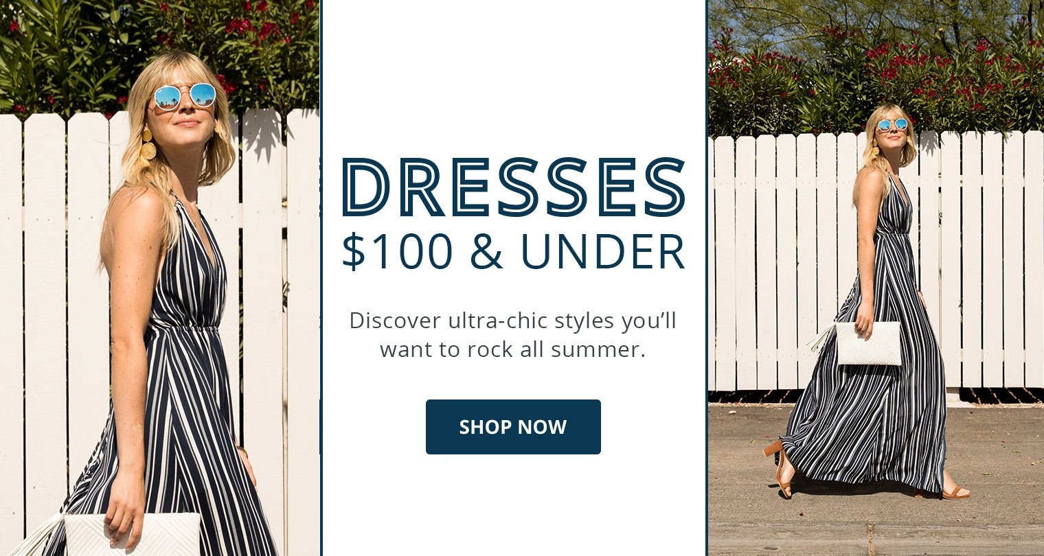 Dresses $100 and Under. Discover ultra-chic styles you'll want to rock all summer. Shop Now.