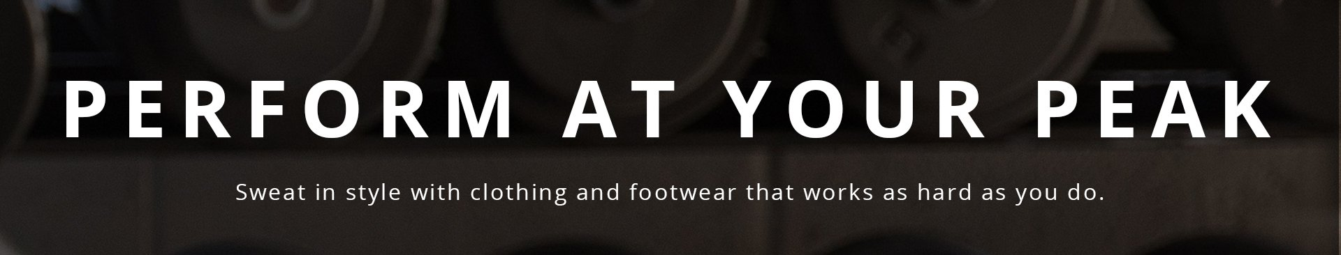 Perform at your peak. Sweat in style with clothing and footwear that works as hard as you do.