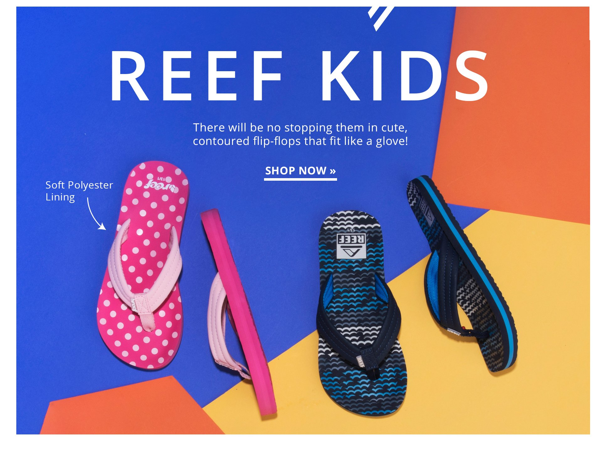 Reef Kids. There will be no stopping them in cute, contoured flip-flops that fit like a glove! Shop Now.