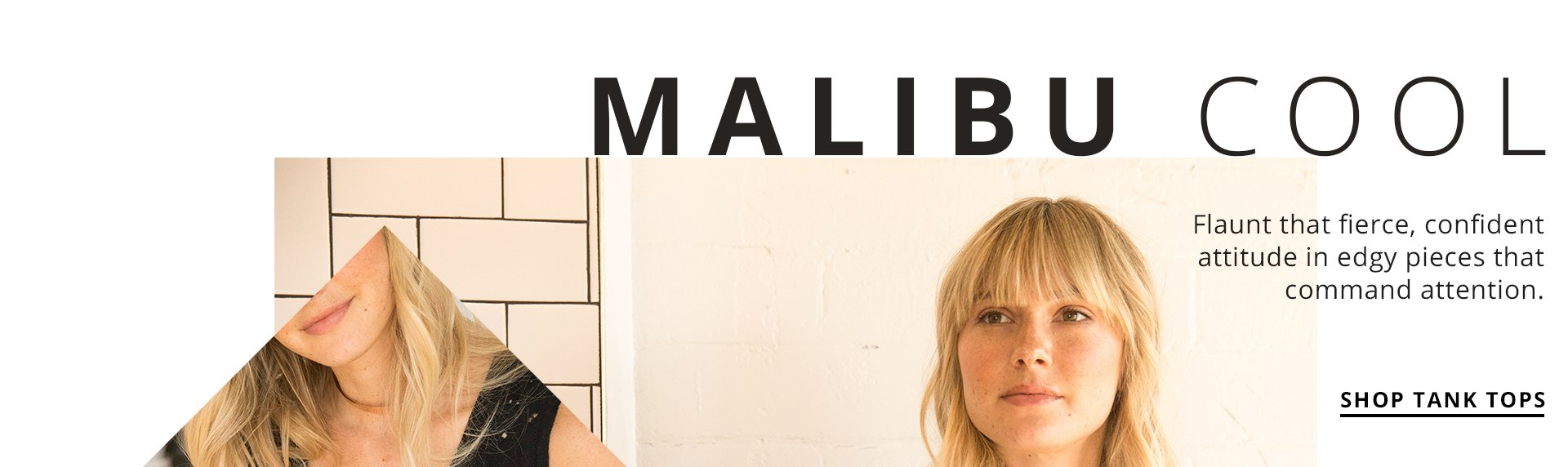 Malibu Cool. Flaunt that fierce, confident attitude in edgy pieces that command attention.