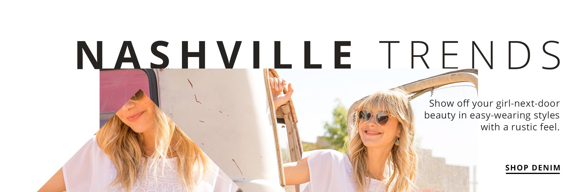 Nashville Trends. Show off your girl-next-door beauty in easy-wearing styles with a rustic feel. Shop Now,