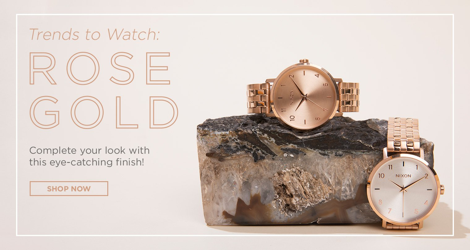 Trends to watch. Rose Gold. Complete your look with this eye-catching finish. Shop Now.