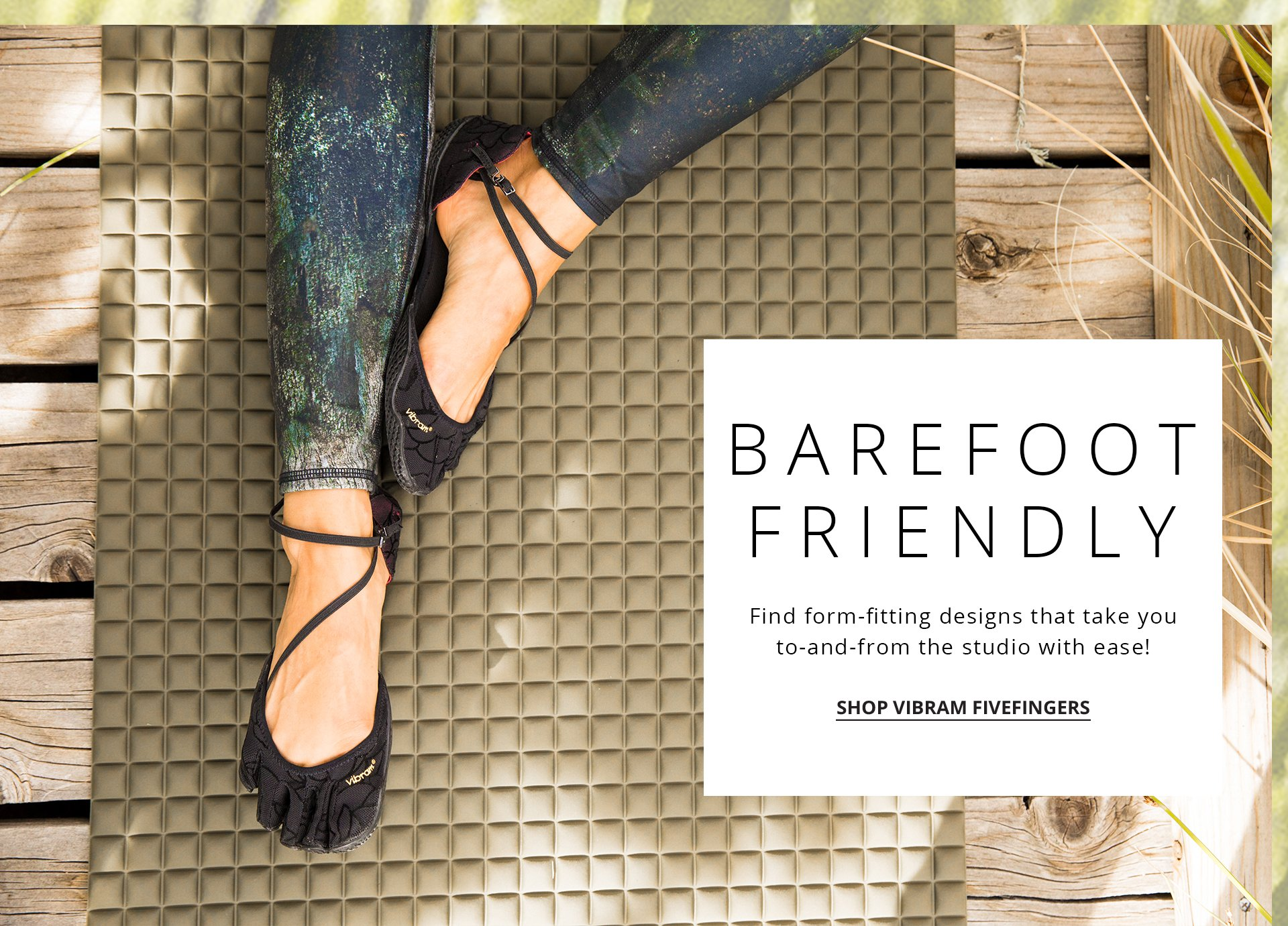 Barefoot Friendly. Find form-fitting designs that take you to-and-from the studio with ease.