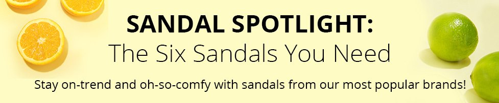 Sandal Spotlight: The Six Sandals You Need. Stay on-trend and oh-so-comfy with sandals from our most popular brands!