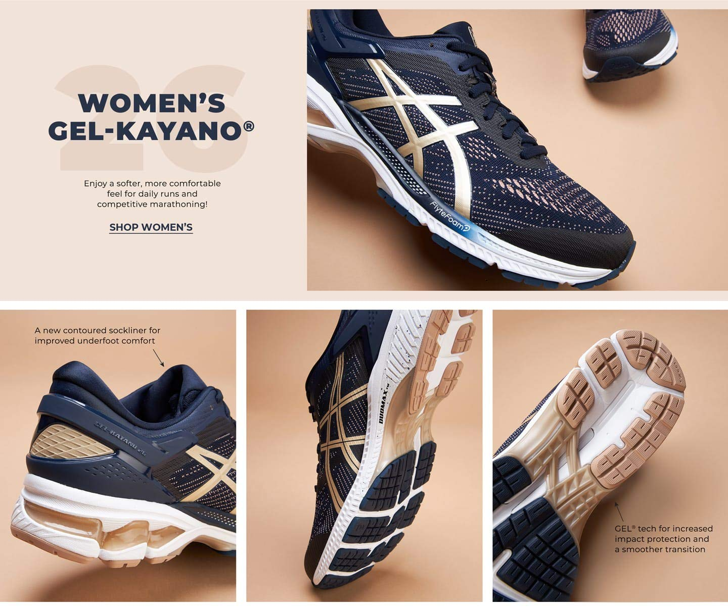Women's GEL-Kayano™ 26. Enjoy a softer, more comfortable feel for daily runs and competitive marathoning! Shop Women's. GEL™ tech for increased impact protection and a smoother transition. A new contoured sockliner for improved underfoot comfort.
