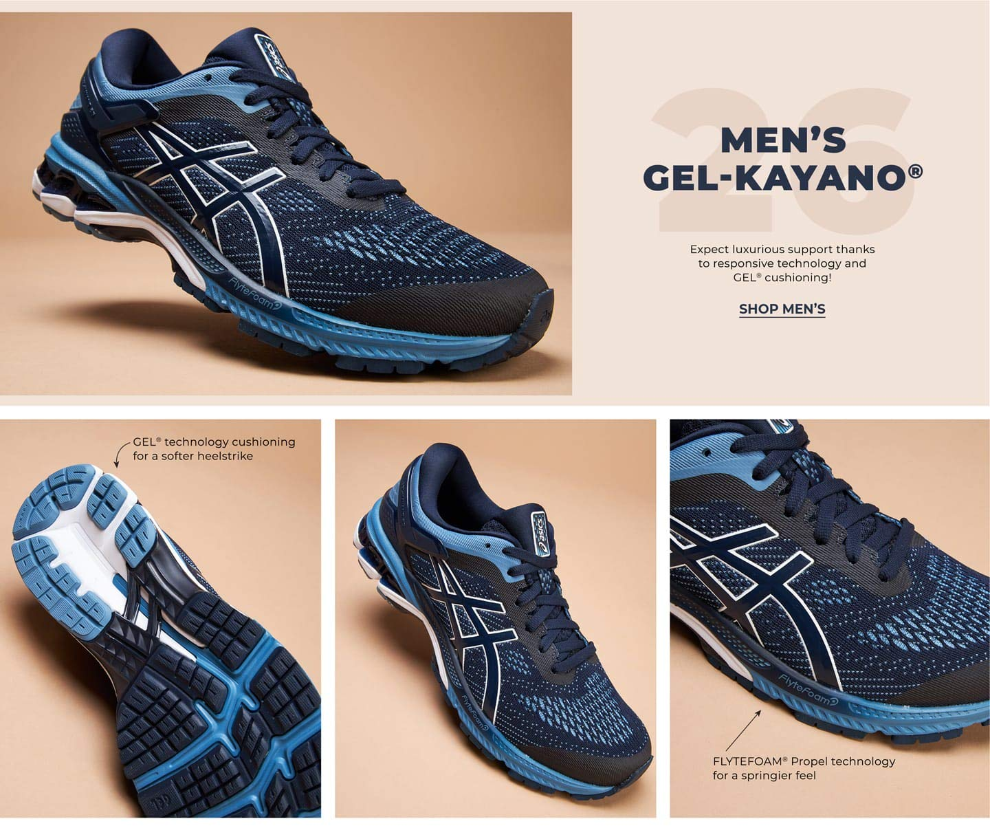 Men's GEL-Kayano™ 26. Expect luxurious support thanks to responsive technology and GEL™ cushioning! Shop Men's. FLYTEFOAM™ Propel technology for a springier feel. GEL™ technology cushioning for a softer heelstrike.
