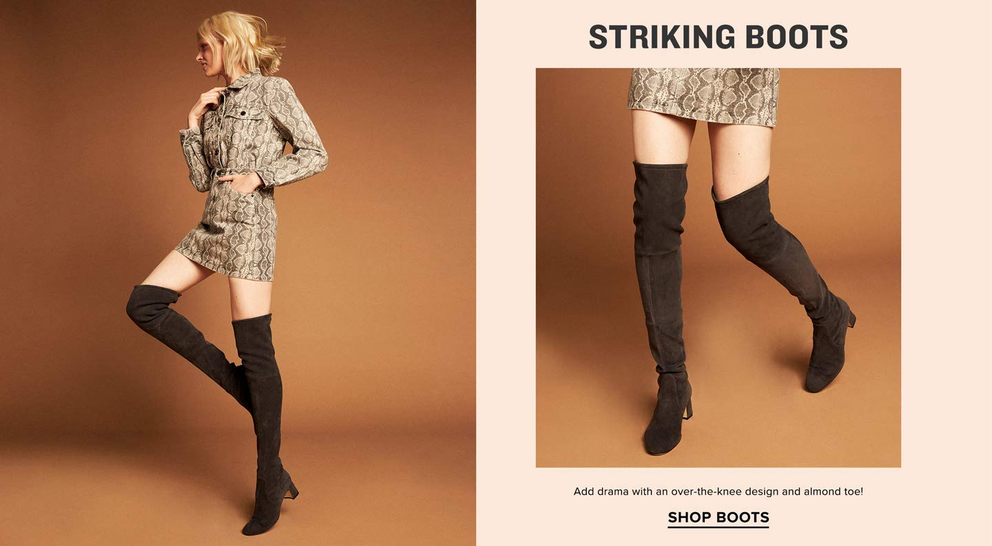 STRIKING BOOTS Add drama with an over-the-knee design and almond toe! SHOP BOOTS