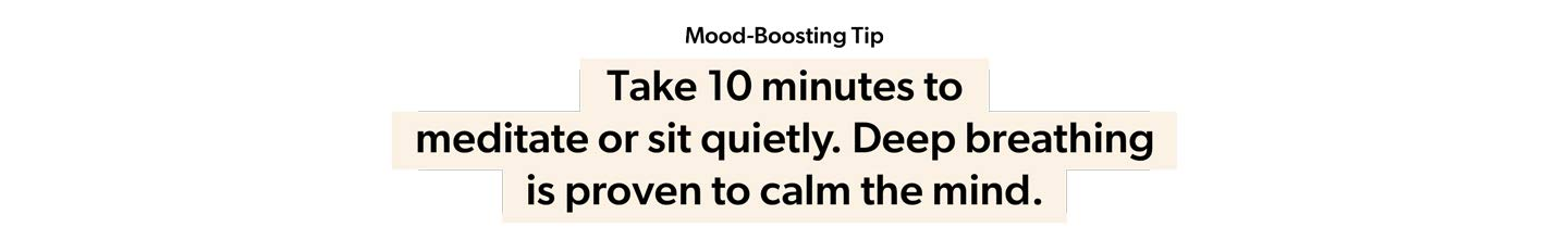 Mood Boosting Tip: Take 10 minutes to meditate or sit quietly. Deep breathing is proven to calm the mind.