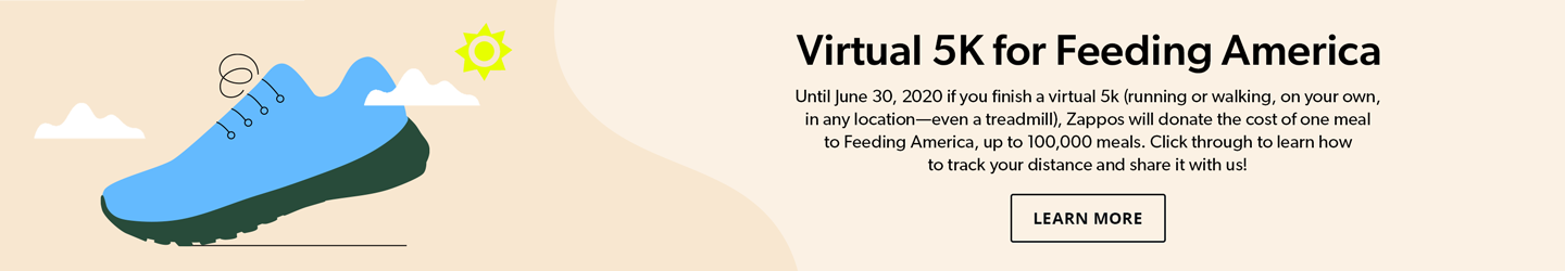 Virtual 5K for Feeding America. Until June 30, 2020 if you finish a virtual 5k (running or walking, on your own, in any location—even a treadmill), Zappos will donate the cost of one meal to Feeding America, up to 100,000 meals. Click through to learn how to track your distance and share it with us! Learn More.