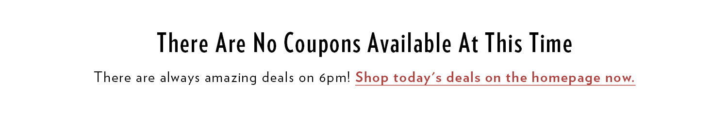 There are no 6pm Coupons currently available. There are always amazing deals on 6pm! Shop today's deals on the homepage now.