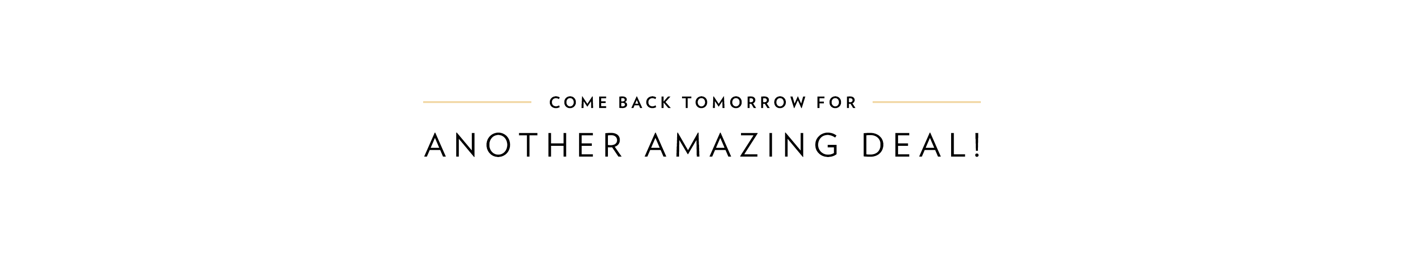 Come Back Tomorrow For Another Amazing Deal