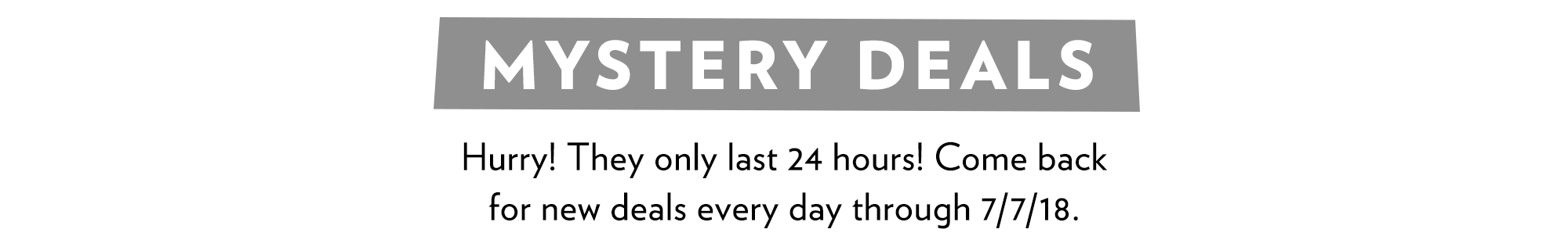 Mystery Deals last 24 hours. New deals every day until 7/7/18