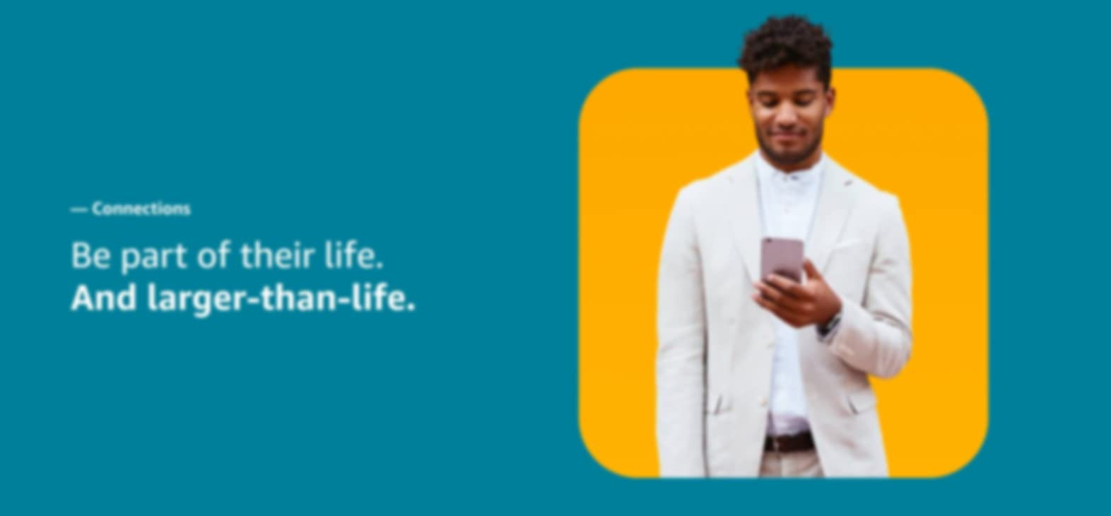 """Person looking at phone smirking on the right and the words """"Connections. be part of their life. And larger-than-life."""" on the left."""
