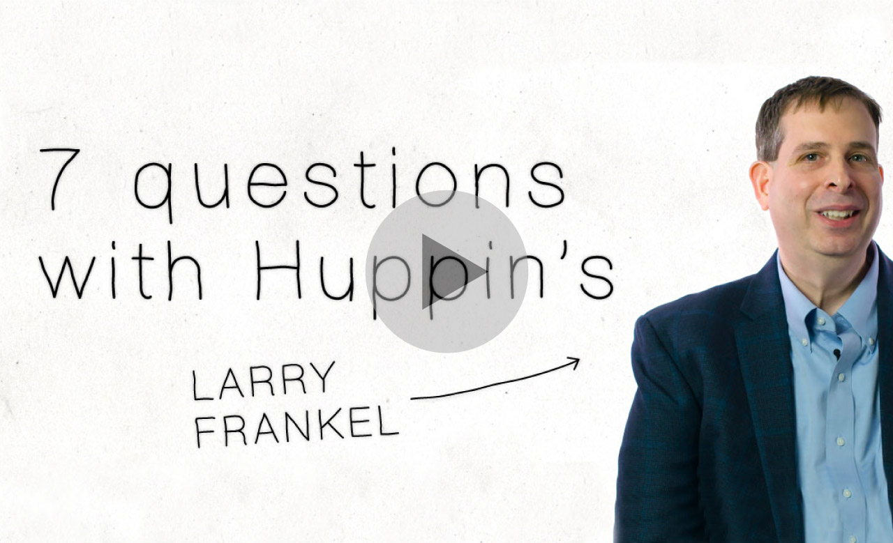 7 questions with Larry Frankel from Huppin's