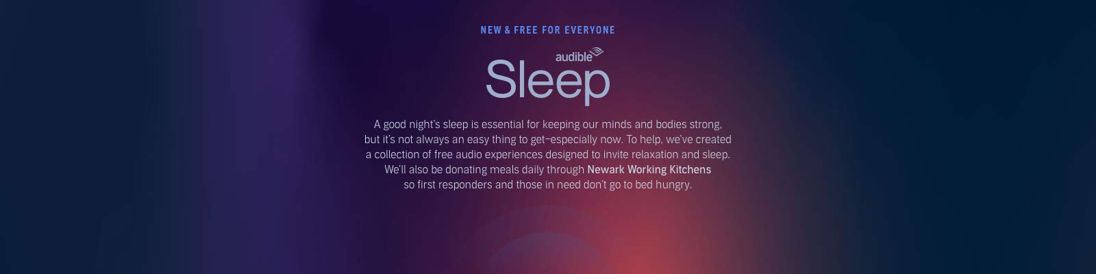 Audible Sleep. A good night's sleep is essential for keeping our minds and bodies strong, but it's not always an easy thing to get-especially now. To help, we've created a collection of free audio experiences designed to invite relaxation and sleep. We'll also be donating meals daily through Newark Working Kitchens so first responders and those in need don't go to bed hungry.