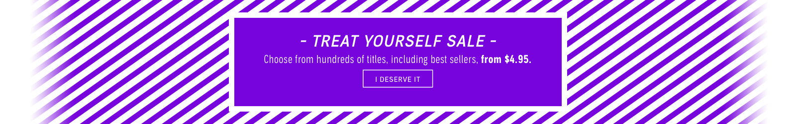 Treat Yourself Sale. Hundreds of titles from $4.95.
