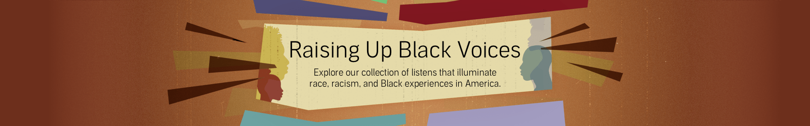 Raising Raising Up Black Voices. Explore our collection of listens that illuminate race, racism, and Black experiences in America.