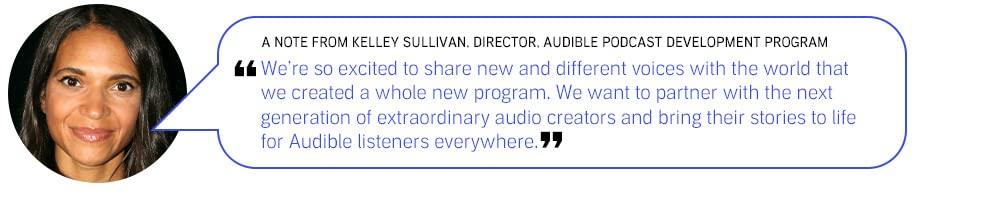 We're so excited to share new and different voices with the world that we created a whole new program. We want to partner with next generation of extraordinary audio creators and bring their stories to life for Audible listeners everywhere.