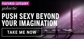 Featured category: Galactic. Push sexy beyond your imagination. Take me now.