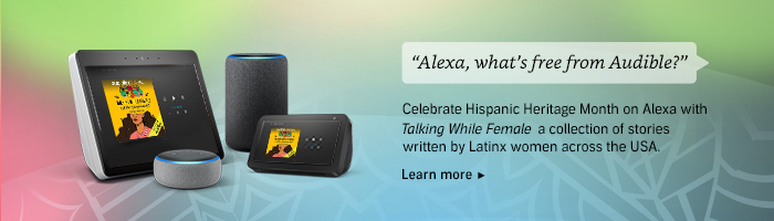 Alexa, what's free from Audible? Celebrate Hispanic Heritage Month on Alexa with Talking While Female a collection of stories written by Latinx women across the USA. Learn more.