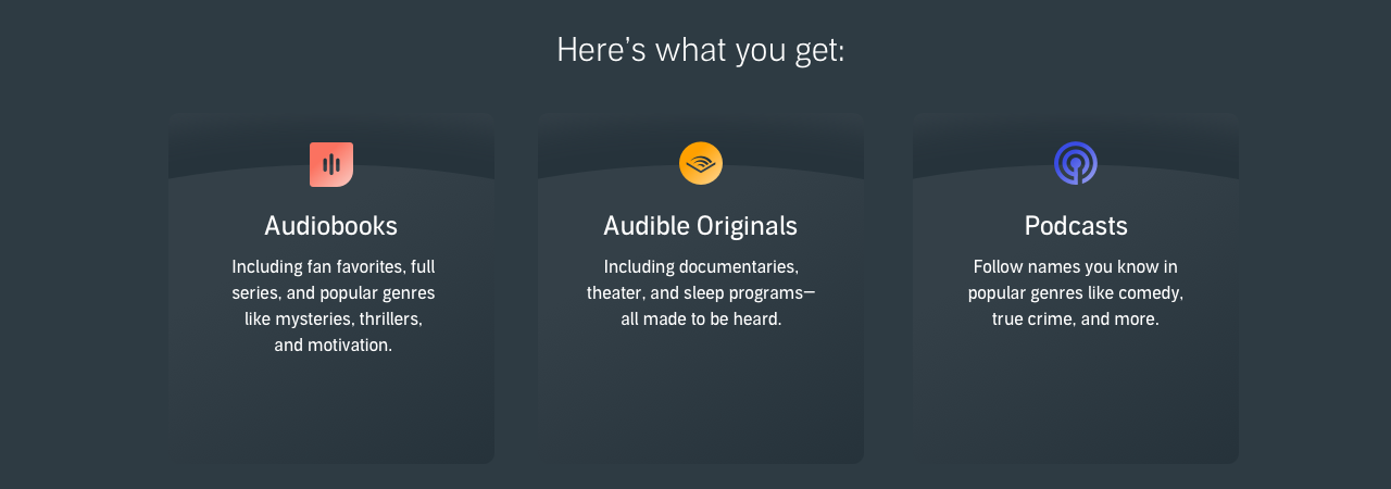 What you get with an Audible subscription: 1 new title every month, Audible Originals, Guided fitness and meditation, and news.