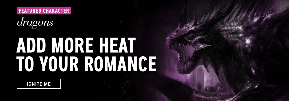 Featured Character: Dragons. Add more heat to your romance. Ignite Me.