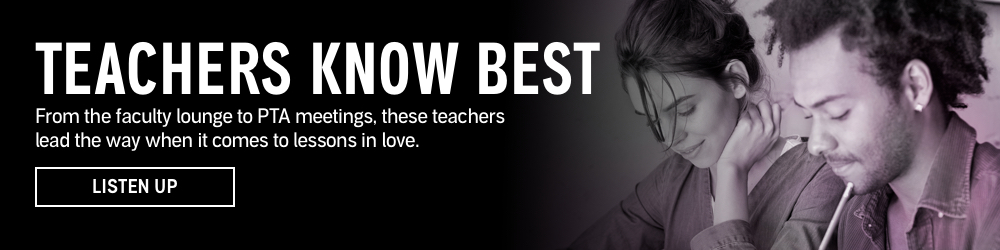 Teachers Know Best. From the faculty lounge to PTA meetings, these teachers lead the way when it comes to lessons in love. Listen Up.