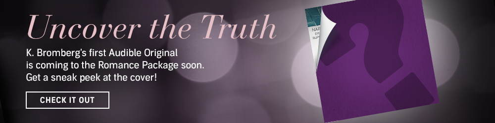 Uncover the Truth. K. Bromberg's first Audible Original is coming to the Romance Package soon. Get a sneak peek at the cover! Check It Out.