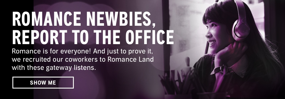 Romance Newbies, Report to the Office. Romance is for everyone! And just to prove it, we recruited our coworkers to Romance Land with these gateway listens. Show Me.