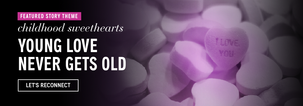Featured Story Theme: Childhood Sweethearts. Young Love Never Gets Old. Let's Reconnect.