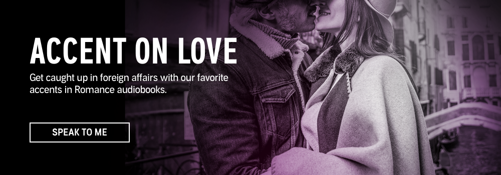 Accent on Love. Get caught up in foreign affairs with our favorite accents in Romance audiobooks. Speak to Me.