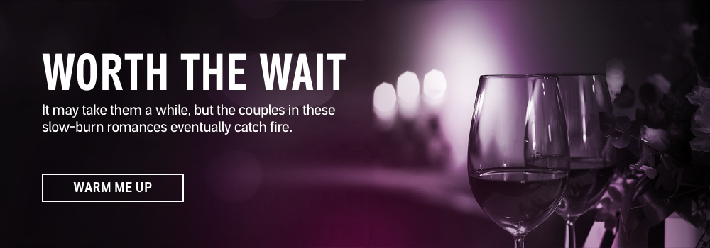 Worth the Wait. It may take them a while, but the couples in these slow-burn romances eventually catch fire. Warm Me Up.