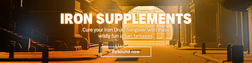 Iron Supplements. Cure your Iron Druid hangover with these wildly fun urban fantasies. Rebound Now.