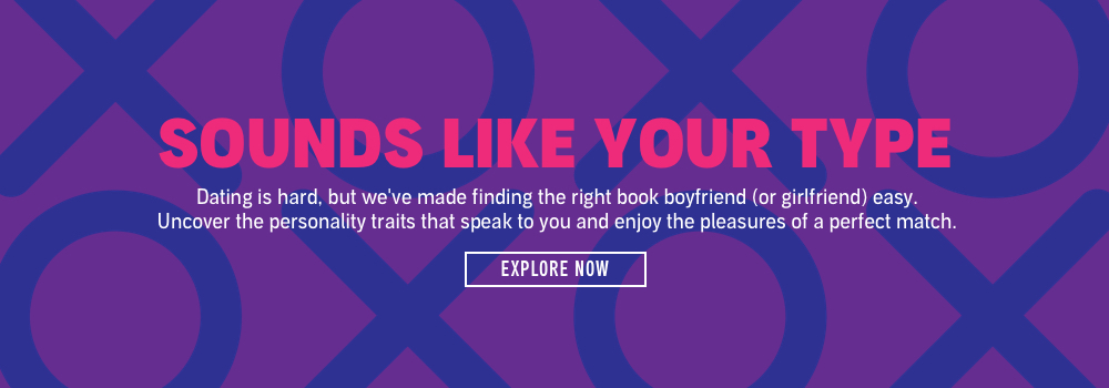 Sounds Like Your Type. Dating is hard, but we've made finding the right book boyfriend (or girlfriend) easy. Uncover the personality traits that speak to you and enjoy the pleasures of a perfect match.