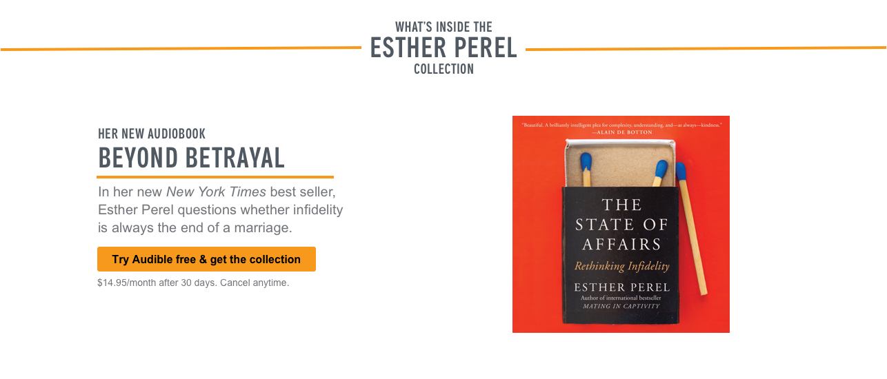 What's Inside the Esther Perel Collection: Her New Audiobook. Beyond Betrayal. In her New York Times best seller, Esther Perel questions whether infidelity is always the end of a marriage. Try Audible free & get the collection. $14.95/month after 30 days. Cancel anytime.