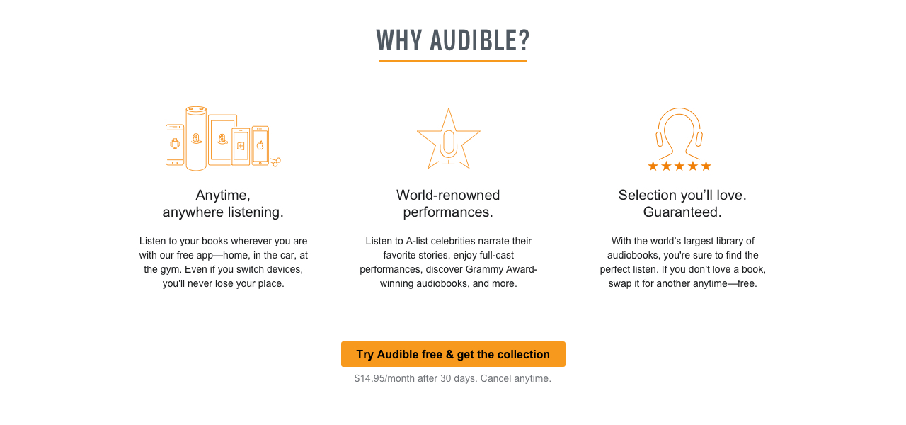 Why Audible? Anytime, anywhere listening. Listen to your books wherever you are with our free app–home, in the care, at the gym. Even if you switch devices, you'll never lose your place. World-renowned performances. Listen to A-list celebrities narrate their favorite stories, enjoy full-cast performances, discover Grammy Award-winning audiobooks, and more. Selection you'll love. Guaranteed. With the world's largest library of audiobooks, you're sure to find the perfect listen. If you don't love a book, swap it for another anytime–free. Try Audible free & get the collection. $14.95/month after 30 days. Cancel anytime.