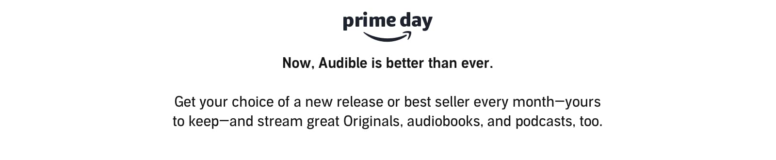 Now, Audible is better than ever. Get your choice of a new release or best seller every month-yours to keep-and stream great Originals, audiobooks, and podcasts, too.