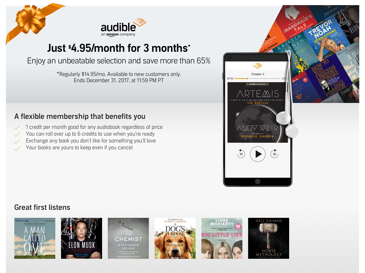 This is a limited time offer. For the first 3 months of your Audible membership, you will be charged the discounted price of $4.95/mo. You will be charged one time per month and will receive one credit per month. After the first 3 months, your Audible membership will continue at $14.95/mo until cancelled. You will be billed monthly, and will receive one credit each month, good for any Audible audiobook. . Offer only applies to Audible digital subscription. Digital content and services may only be available to customers located in the U.S. and are subject to the terms and conditions of Audible, Inc. Offer applies only to an Audible monthly membership sold by audible.com. The same items sold by other sellers (e.g. audible.co.uk, etc.) do not qualify. Offer limited to one per customer and account. Offer may not be combined with other offers. The maximum benefit you may receive from this offer is $30 (a $10 discount off the normal $14.95 monthly price for the first 3 months). This offer is not available to existing Audible members or those participating in an Audible free trial, or customers who have cancelled an Audible subscription or free trial in the last 3 months. Audible reserves the right to modify or cancel the offer at any time. Offer is non-transferable and may not be resold. If you violate any of these terms, the offer will be invalid.