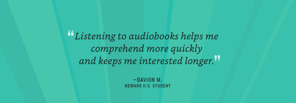 Listening to audiobooks helps me comprehend quicker and keeps me interested longer - Davion M.