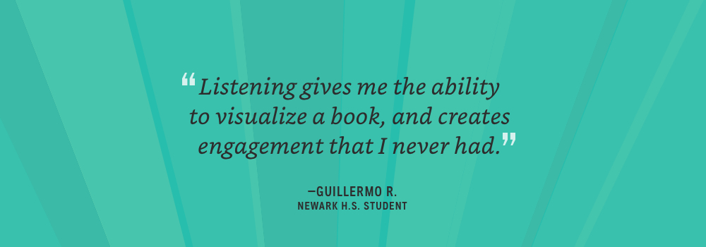 Listening gives me the ability to visualize a book, and creates engagement that I never had - Guillermo R.