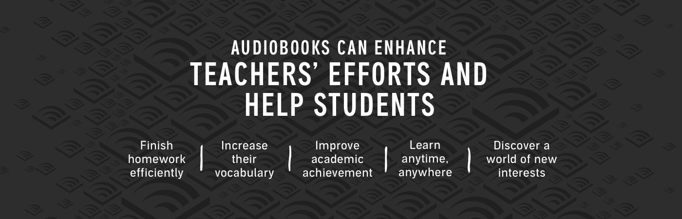 Audiobooks can enhance teachers' efforts and help students finish homework efficiently, increase their vocabulary, improve academic achievement, learn anytime, anywhere, and discover a world of new interests