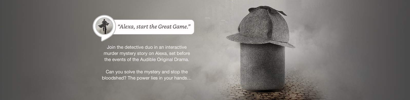 Alexa, start the Great Game. Join the detective duo in an interactive murder mystery story on Alexa, set before the events of the Audible Original Drama. Can you solve the mystery and stop the bloodshed? The power lies in your hands…