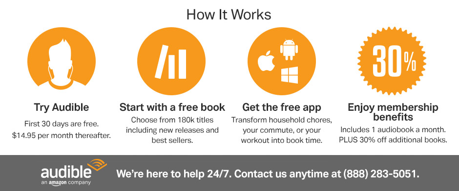 Try Audible: First 30 days are free. $14.95 per month thereafter. Start with a free book: Choose from 180k titles including new releases and best sellers. Get the free app: Transform household chores, your commute, or your workout into book time. Enjoy membership benefits: Includes 1 audiobook a month. PLUS 30% off additional book. We're here to help 24/7. Contact us anytime at (888) 283-5051.