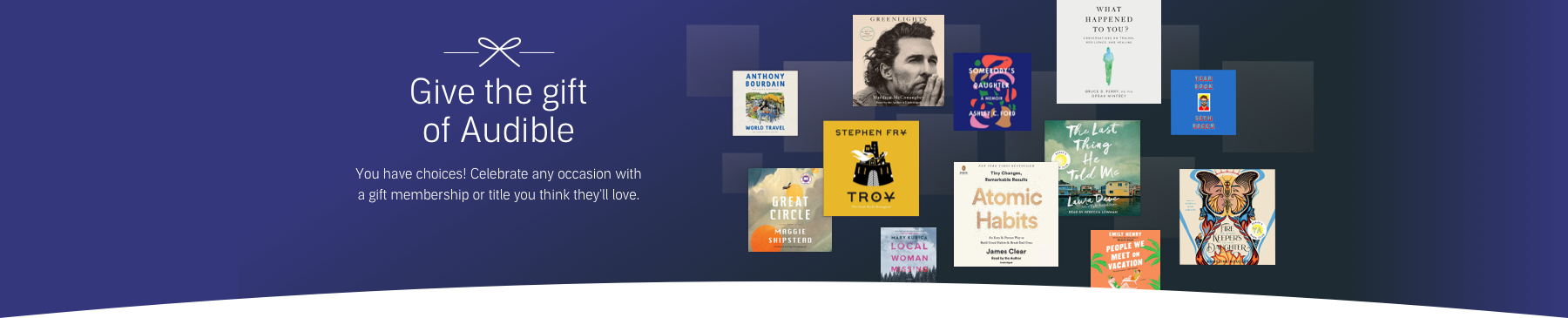 Give the gift of Audible. You have choices! celebrate any occasion with a gift membership or title you think they'll love