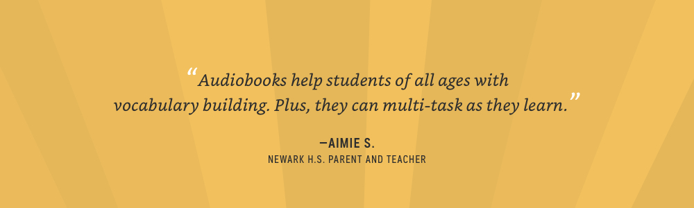 Audiobooks help students of all ages with vocabulary building. Plus, they can multi-task as they learn - Aimie S.