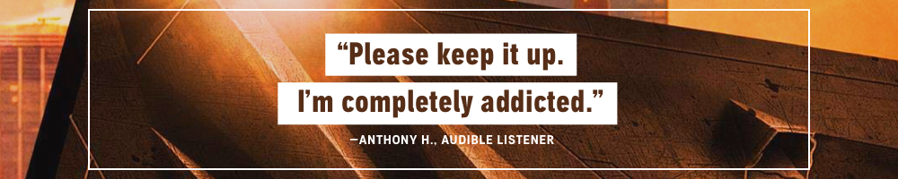 Please Keep it Up. I'm completely addicted.  - Anthony H., Audible Listener